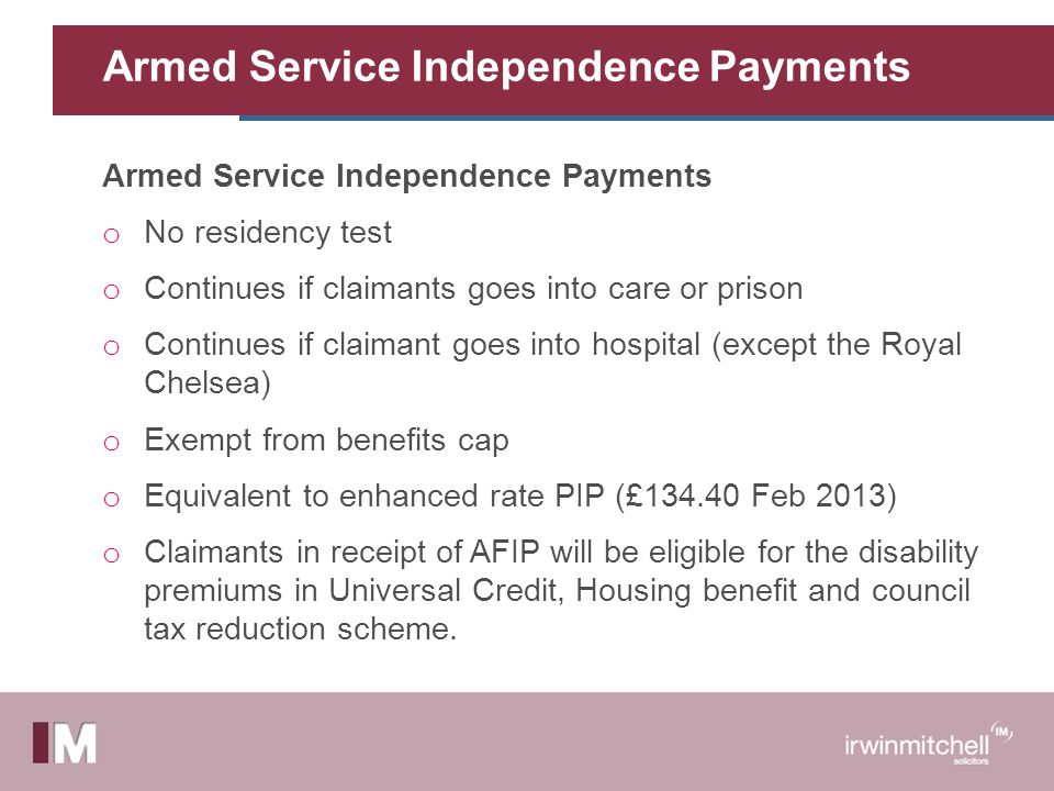 Armed Service Independence Payments o No residency test o Continues if claimants goes into care or prison o Continues if claimant goes into hospital (except the Royal Chelsea) o Exempt from benefits cap o Equivalent to enhanced rate PIP (£134.40 Feb 2013) o Claimants in receipt of AFIP will be eligible for the disability premiums in Universal Credit, Housing benefit and council tax reduction scheme.