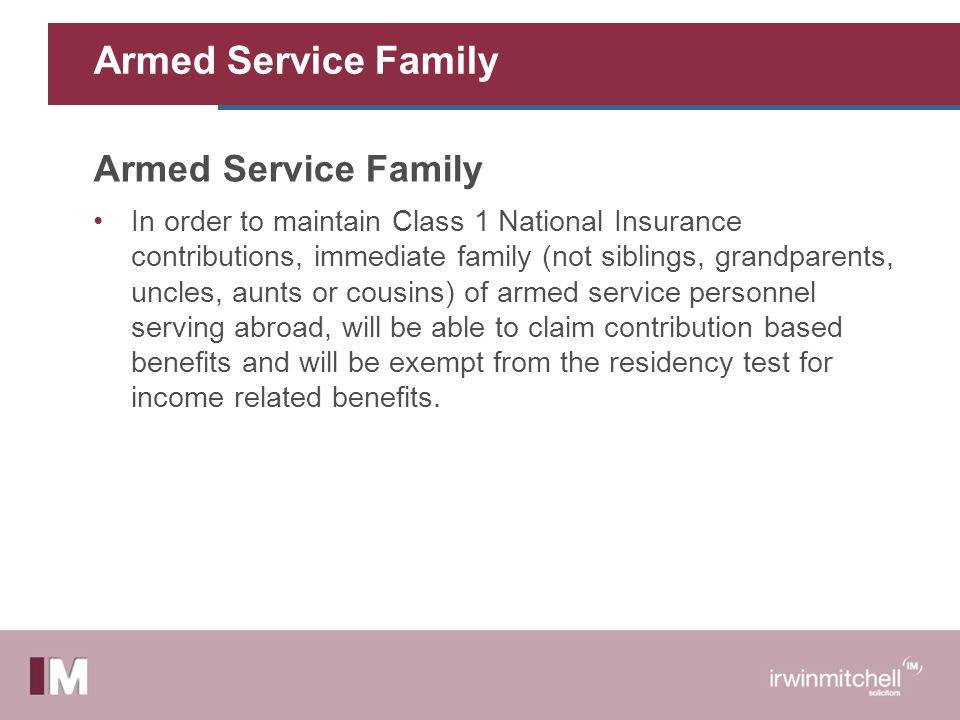 Armed Service Family In order to maintain Class 1 National Insurance contributions, immediate family (not siblings, grandparents, uncles, aunts or cousins) of armed service personnel serving abroad, will be able to claim contribution based benefits and will be exempt from the residency test for income related benefits.
