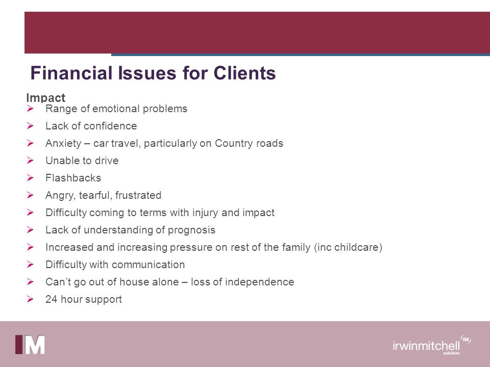 Impact  Range of emotional problems  Lack of confidence  Anxiety – car travel, particularly on Country roads  Unable to drive  Flashbacks  Angry, tearful, frustrated  Difficulty coming to terms with injury and impact  Lack of understanding of prognosis  Increased and increasing pressure on rest of the family (inc childcare)  Difficulty with communication  Can't go out of house alone – loss of independence  24 hour support Financial Issues for Clients