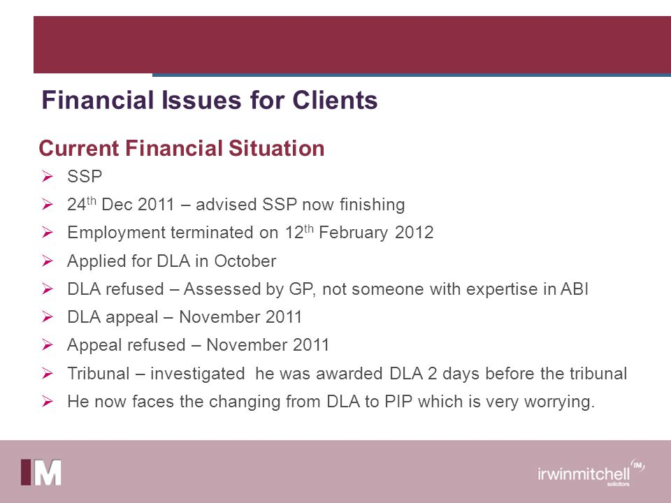  SSP  24 th Dec 2011 – advised SSP now finishing  Employment terminated on 12 th February 2012  Applied for DLA in October  DLA refused – Assessed by GP, not someone with expertise in ABI  DLA appeal – November 2011  Appeal refused – November 2011  Tribunal – investigated he was awarded DLA 2 days before the tribunal  He now faces the changing from DLA to PIP which is very worrying.