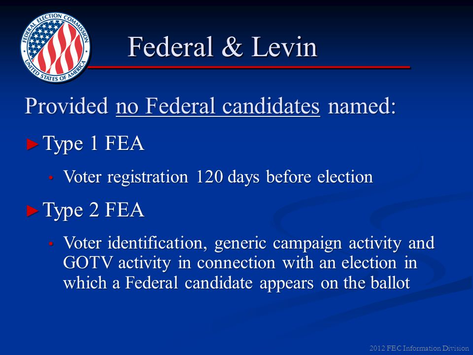 2012 FEC Information Division Federal & Levin Provided no Federal candidates named: ► Type 1 FEA Voter registration 120 days before election Voter reg