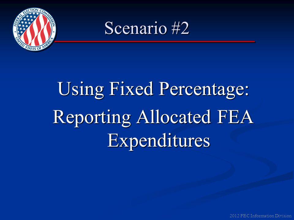 2012 FEC Information Division Scenario #2 Using Fixed Percentage: Reporting Allocated FEA Expenditures