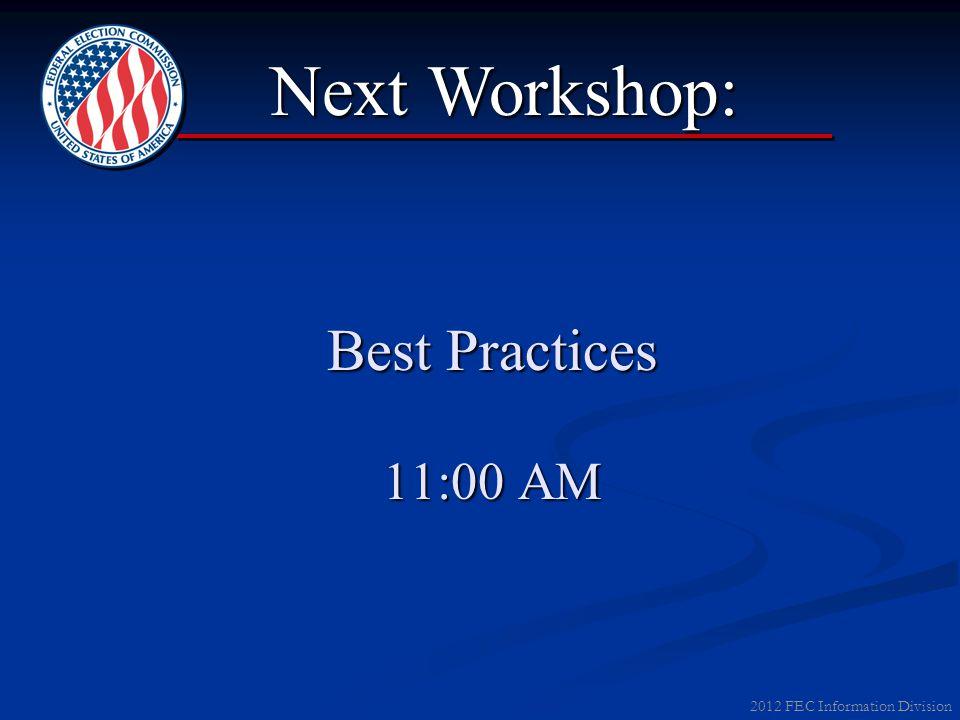 2012 FEC Information Division Best Practices 11:00 AM Next Workshop: