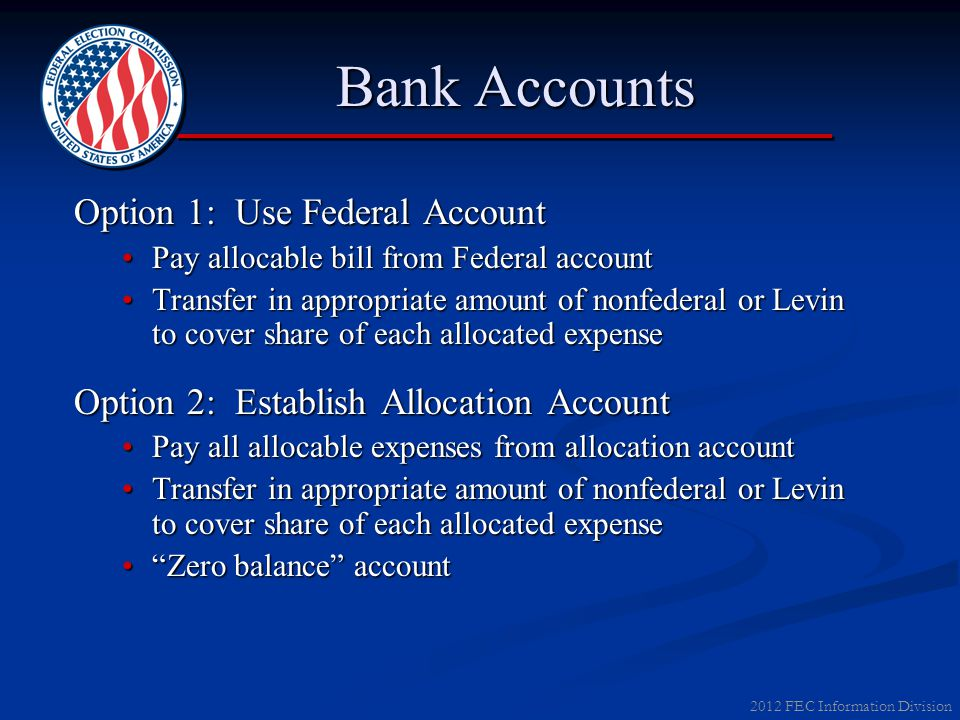 2012 FEC Information Division Bank Accounts Option 1: Use Federal Account Pay allocable bill from Federal accountPay allocable bill from Federal accou