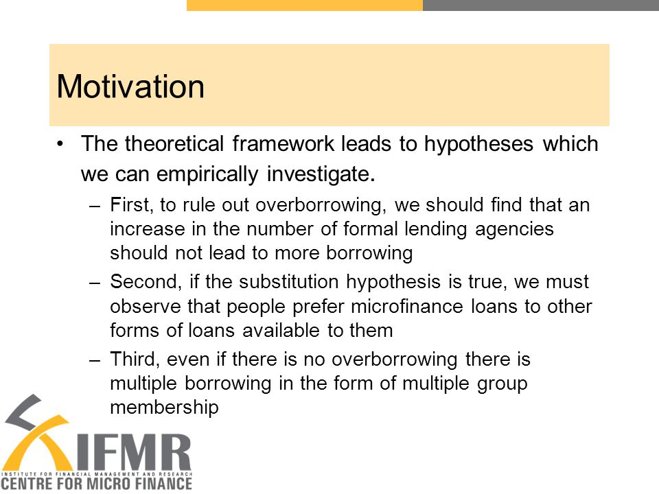 Objective Test the key hypotheses using CMF's Access to Finance in AP data Hypotheses: –Hypothesis 1: As number of formal credit agencies in the village increases, average loan outstanding in the village remains constant –Hypothesis 2: As the number of formal credit agencies in the village increases, average loan outstanding from the formal credit agencies increases –Hypothesis 3: As the number of microcredit institutions in the village increases, average loan outstanding with the microcredit institutions increases