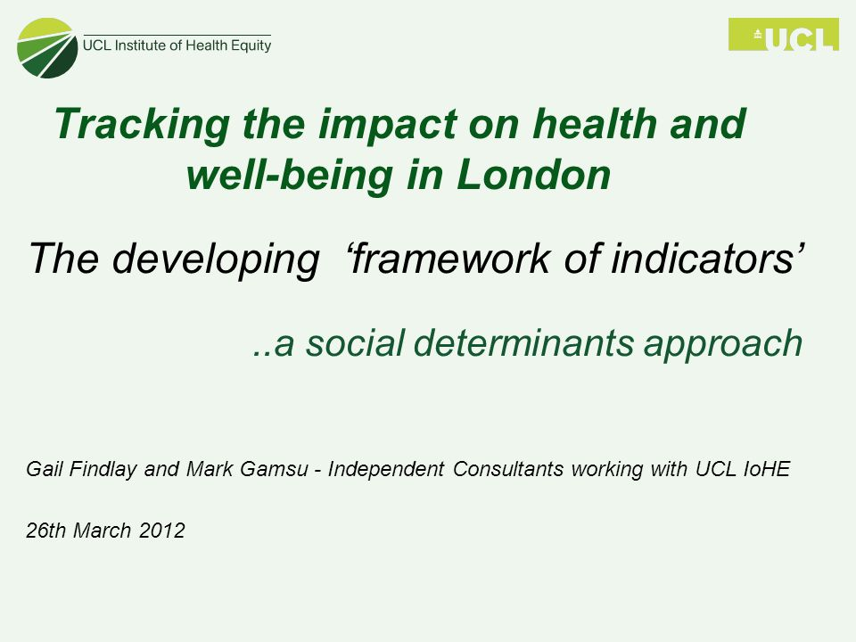 Tracking the impact on health and well-being in London The developing 'framework of indicators'..a social determinants approach Gail Findlay and Mark Gamsu - Independent Consultants working with UCL IoHE 26th March 2012