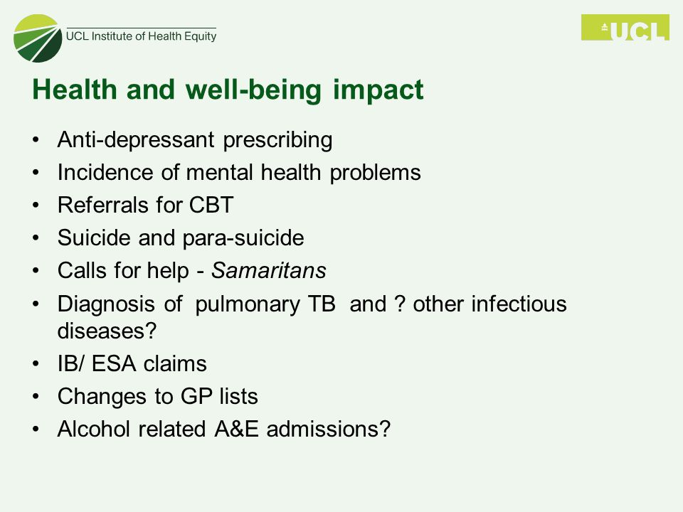 Health and well-being impact Anti-depressant prescribing Incidence of mental health problems Referrals for CBT Suicide and para-suicide Calls for help - Samaritans Diagnosis of pulmonary TB and .