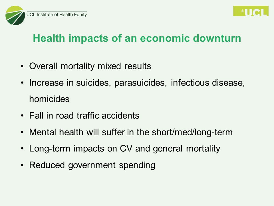 Health impacts of an economic downturn Overall mortality mixed results Increase in suicides, parasuicides, infectious disease, homicides Fall in road traffic accidents Mental health will suffer in the short/med/long-term Long-term impacts on CV and general mortality Reduced government spending