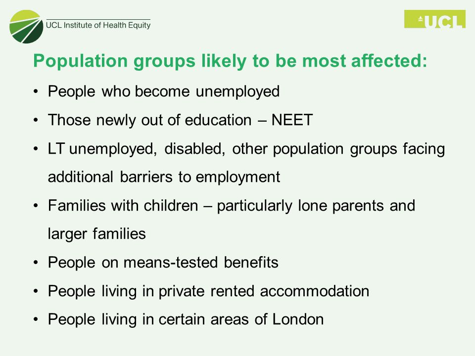 Population groups likely to be most affected: People who become unemployed Those newly out of education – NEET LT unemployed, disabled, other population groups facing additional barriers to employment Families with children – particularly lone parents and larger families People on means-tested benefits People living in private rented accommodation People living in certain areas of London