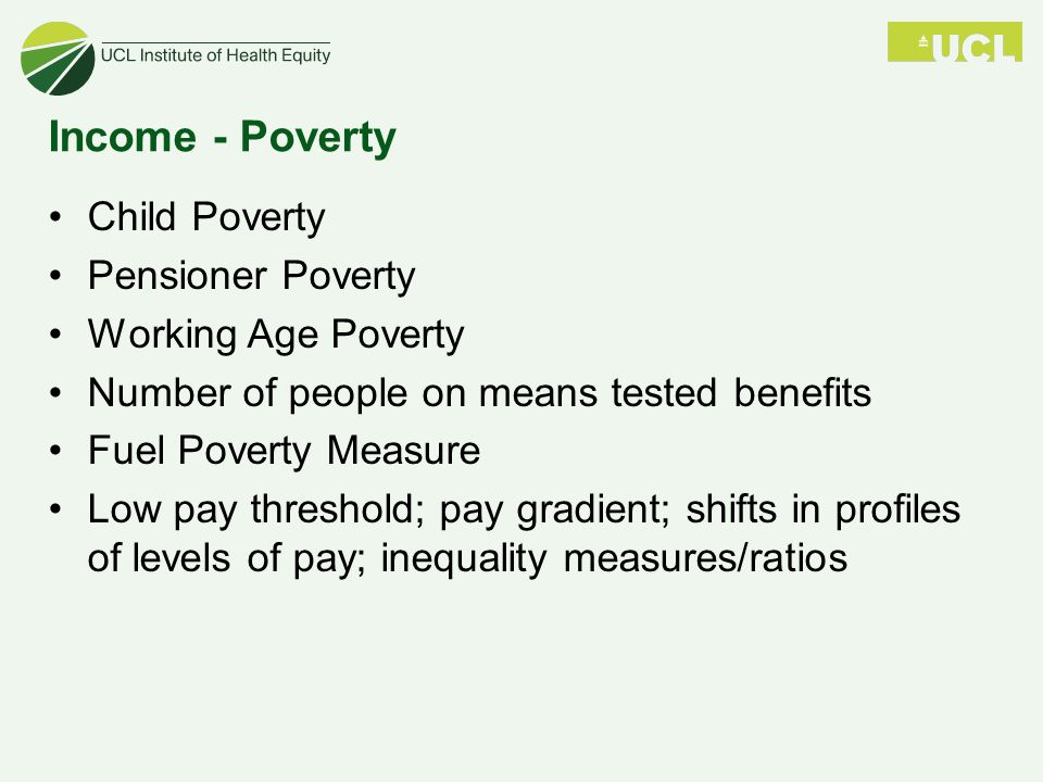 Income - Poverty Child Poverty Pensioner Poverty Working Age Poverty Number of people on means tested benefits Fuel Poverty Measure Low pay threshold; pay gradient; shifts in profiles of levels of pay; inequality measures/ratios