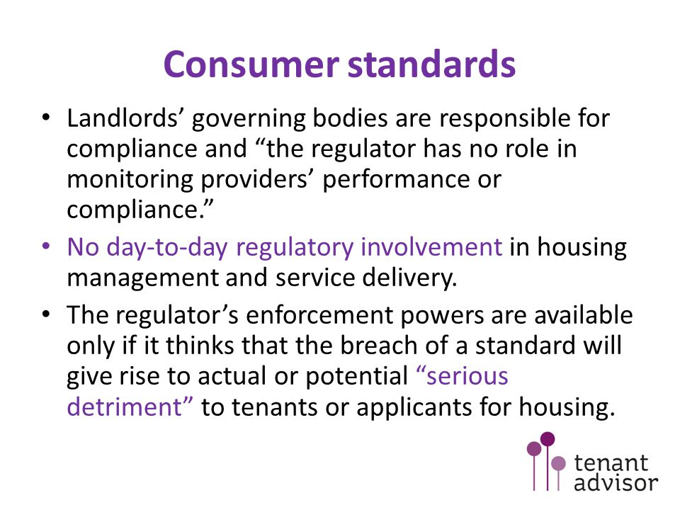 Consumer standards Landlords' governing bodies are responsible for compliance and the regulator has no role in monitoring providers' performance or compliance. No day-to-day regulatory involvement in housing management and service delivery.