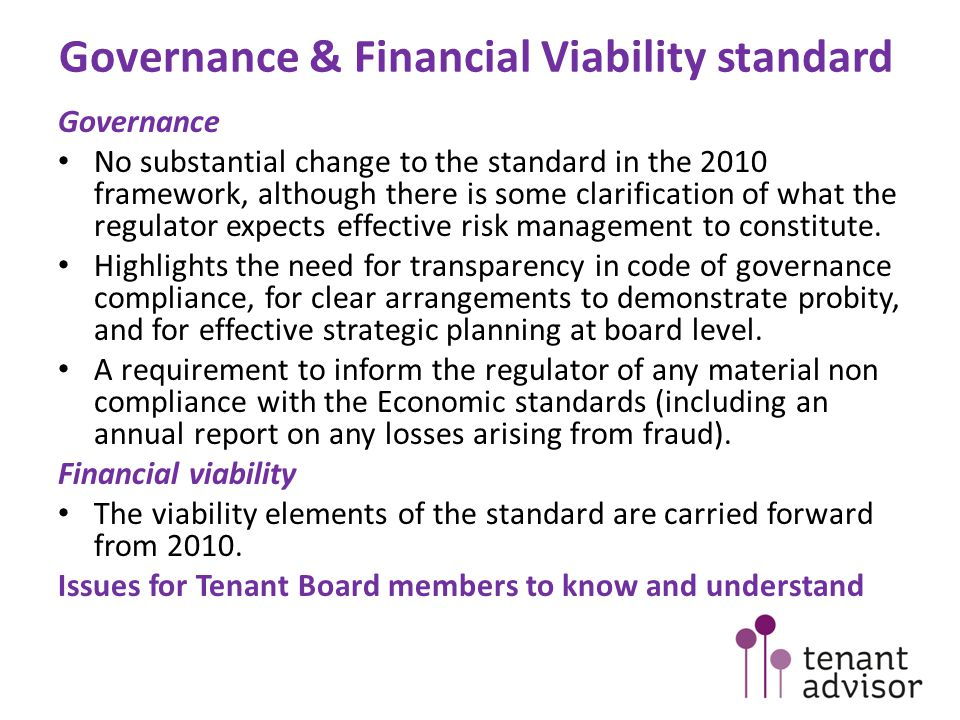 Governance & Financial Viability standard Governance No substantial change to the standard in the 2010 framework, although there is some clarification of what the regulator expects effective risk management to constitute.