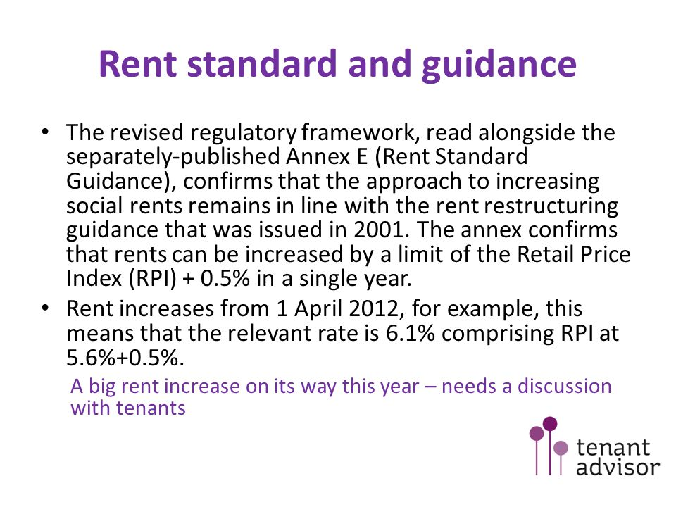 Rent standard and guidance The revised regulatory framework, read alongside the separately-published Annex E (Rent Standard Guidance), confirms that the approach to increasing social rents remains in line with the rent restructuring guidance that was issued in 2001.