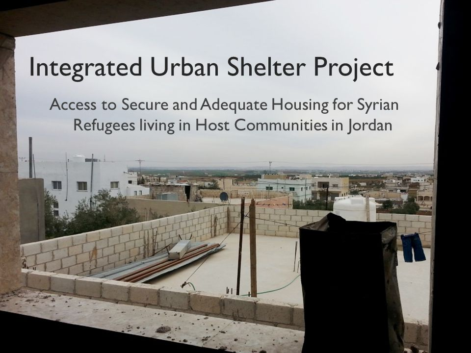 Integrated Urban Shelter Project Access to Secure and Adequate Housing for Syrian Refugees living in Host Communities in Jordan