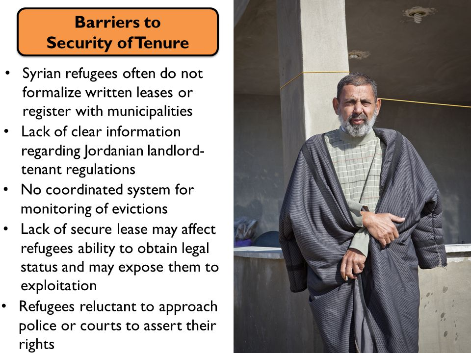 Syrian refugees often do not formalize written leases or register with municipalities Barriers to Security of Tenure Barriers to Security of Tenure Lack of clear information regarding Jordanian landlord- tenant regulations No coordinated system for monitoring of evictions Lack of secure lease may affect refugees ability to obtain legal status and may expose them to exploitation Refugees reluctant to approach police or courts to assert their rights