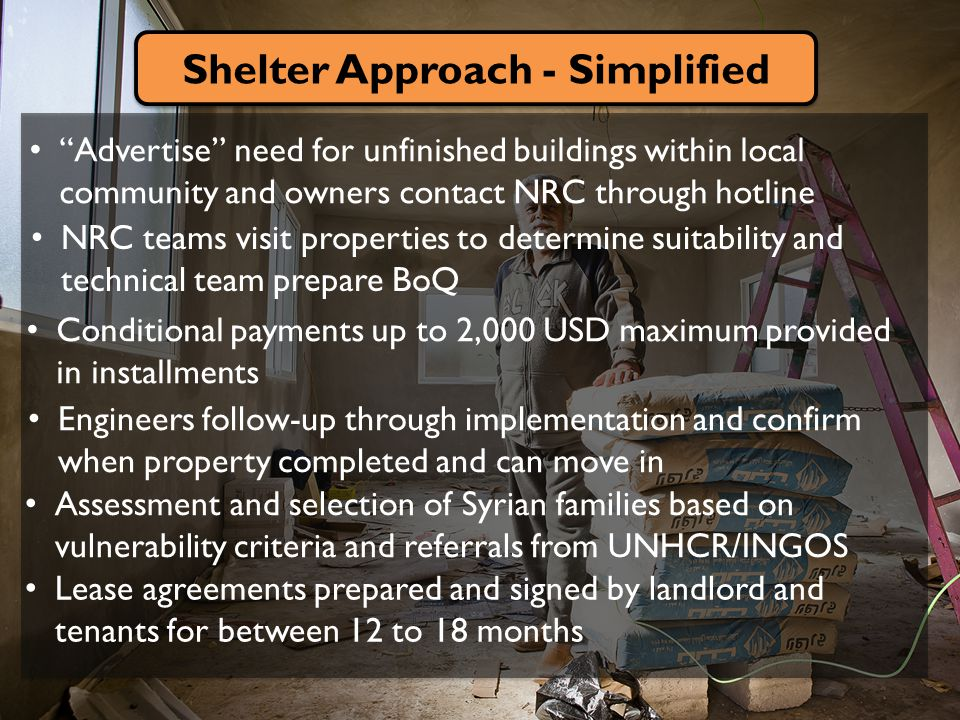 Shelter Approach - Simplified Advertise need for unfinished buildings within local community and owners contact NRC through hotline NRC teams visit properties to determine suitability and technical team prepare BoQ Assessment and selection of Syrian families based on vulnerability criteria and referrals from UNHCR/INGOS Engineers follow-up through implementation and confirm when property completed and can move in Conditional payments up to 2,000 USD maximum provided in installments Lease agreements prepared and signed by landlord and tenants for between 12 to 18 months