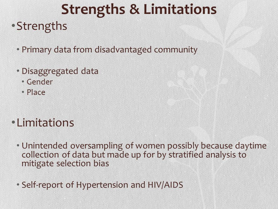 Strengths & Limitations Strengths Primary data from disadvantaged community Disaggregated data Gender Place Limitations Unintended oversampling of women possibly because daytime collection of data but made up for by stratified analysis to mitigate selection bias Self-report of Hypertension and HIV/AIDS