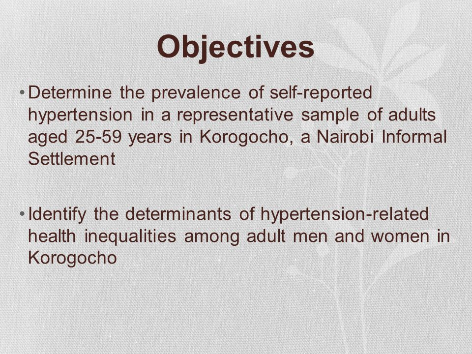 Objectives Determine the prevalence of self-reported hypertension in a representative sample of adults aged 25-59 years in Korogocho, a Nairobi Informal Settlement Identify the determinants of hypertension-related health inequalities among adult men and women in Korogocho