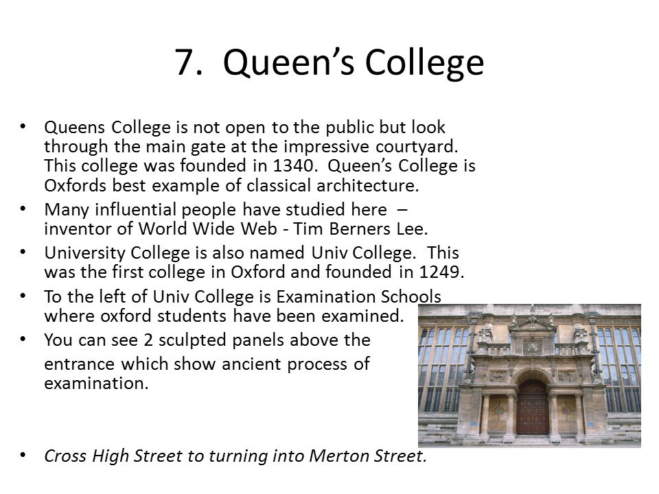 7. Queen's College Queens College is not open to the public but look through the main gate at the impressive courtyard. This college was founded in 13