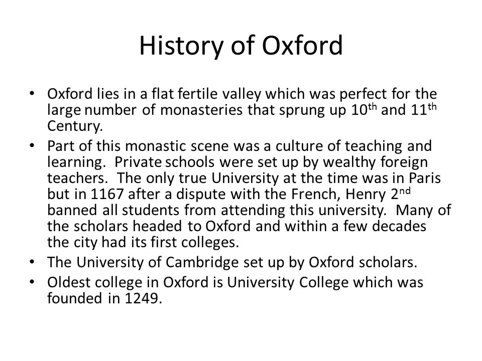 History of Oxford Oxford lies in a flat fertile valley which was perfect for the large number of monasteries that sprung up 10 th and 11 th Century.