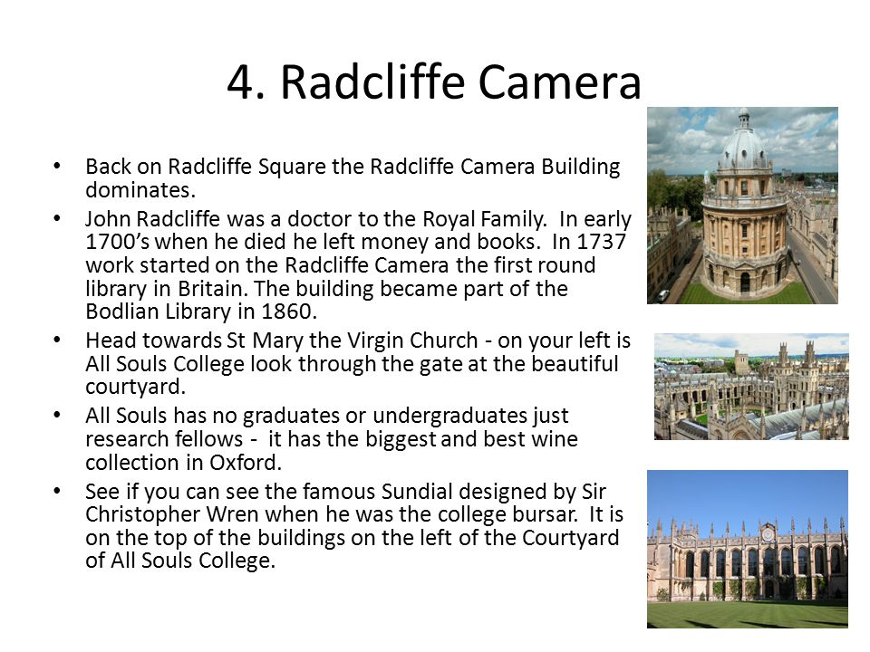 4. Radcliffe Camera Back on Radcliffe Square the Radcliffe Camera Building dominates. John Radcliffe was a doctor to the Royal Family. In early 1700's