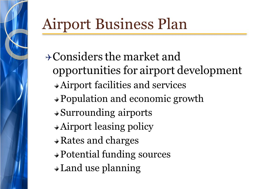 Airport Business Plan  Considers the market and opportunities for airport development Airport facilities and services Population and economic growth Surrounding airports Airport leasing policy Rates and charges Potential funding sources Land use planning