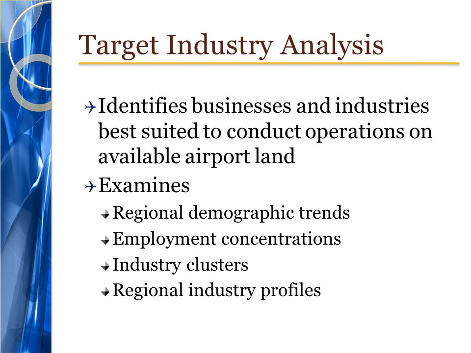 Target Industry Analysis  Identifies businesses and industries best suited to conduct operations on available airport land  Examines Regional demographic trends Employment concentrations Industry clusters Regional industry profiles