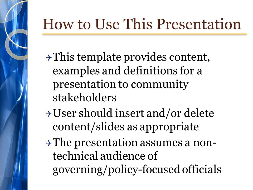 How to Use This Presentation  This template provides content, examples and definitions for a presentation to community stakeholders  User should insert and/or delete content/slides as appropriate  The presentation assumes a non- technical audience of governing/policy-focused officials