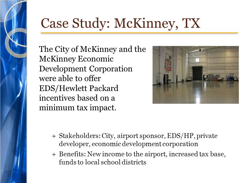 Case Study: McKinney, TX The City of McKinney and the McKinney Economic Development Corporation were able to offer EDS/Hewlett Packard incentives based on a minimum tax impact.