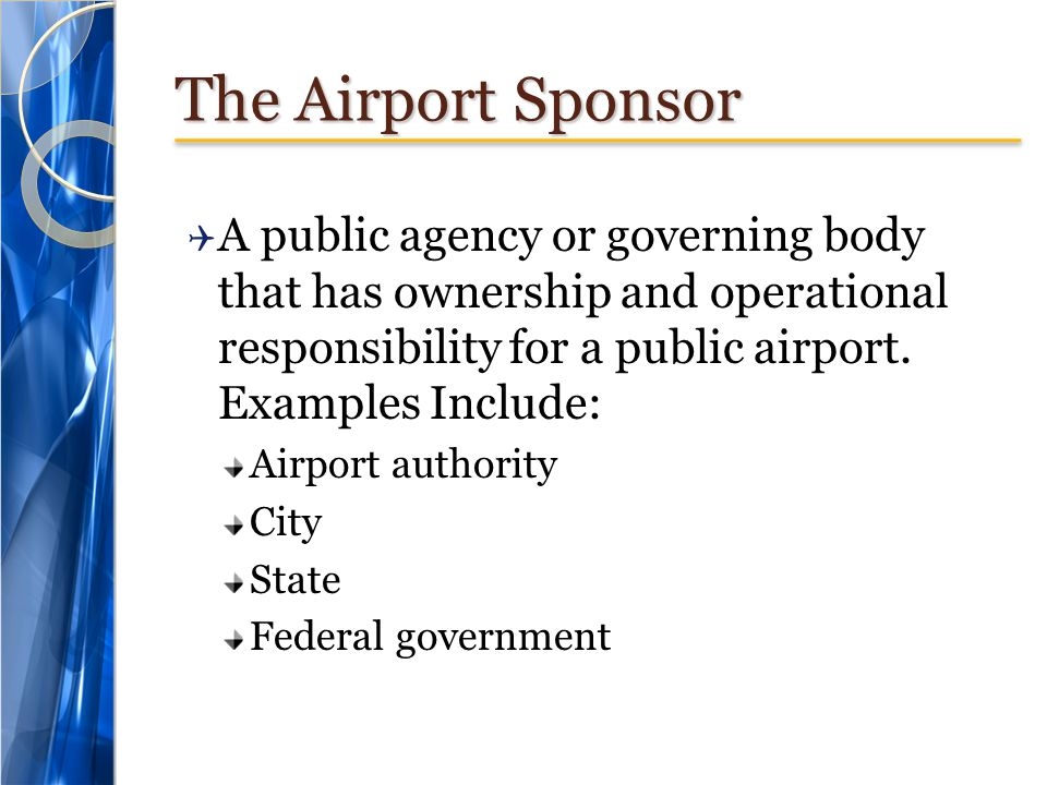 The Airport Sponsor  A public agency or governing body that has ownership and operational responsibility for a public airport. Examples Include: Airp