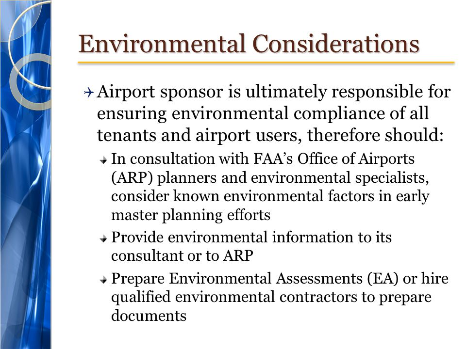 Environmental Considerations  Airport sponsor is ultimately responsible for ensuring environmental compliance of all tenants and airport users, therefore should: In consultation with FAA's Office of Airports (ARP) planners and environmental specialists, consider known environmental factors in early master planning efforts Provide environmental information to its consultant or to ARP Prepare Environmental Assessments (EA) or hire qualified environmental contractors to prepare documents