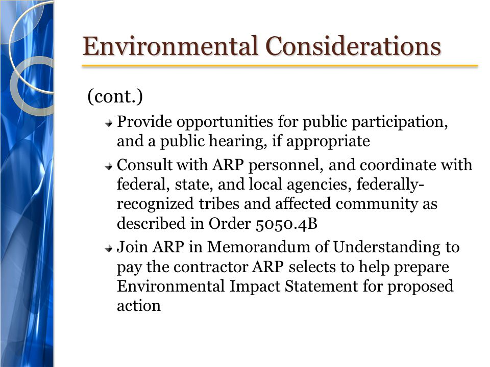 Environmental Considerations (cont.) Provide opportunities for public participation, and a public hearing, if appropriate Consult with ARP personnel, and coordinate with federal, state, and local agencies, federally- recognized tribes and affected community as described in Order 5050.4B Join ARP in Memorandum of Understanding to pay the contractor ARP selects to help prepare Environmental Impact Statement for proposed action