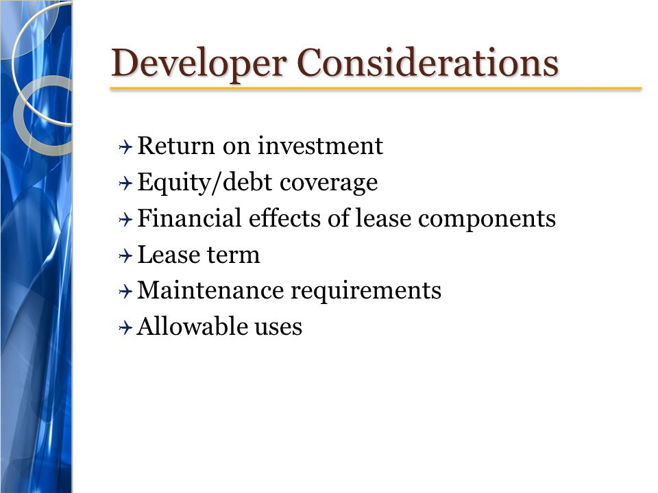 Developer Considerations  Return on investment  Equity/debt coverage  Financial effects of lease components  Lease term  Maintenance requirements  Allowable uses
