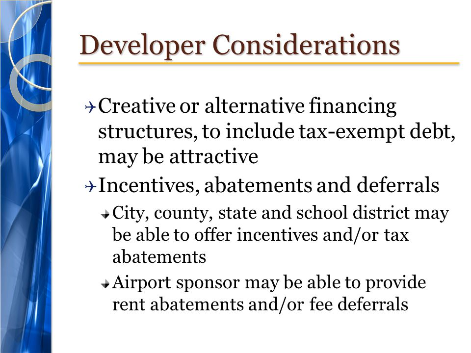 Developer Considerations  Creative or alternative financing structures, to include tax-exempt debt, may be attractive  Incentives, abatements and de
