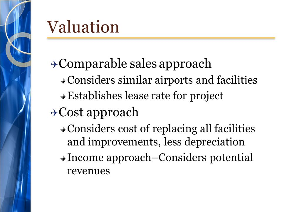 Valuation  Comparable sales approach Considers similar airports and facilities Establishes lease rate for project  Cost approach Considers cost of replacing all facilities and improvements, less depreciation Income approach–Considers potential revenues