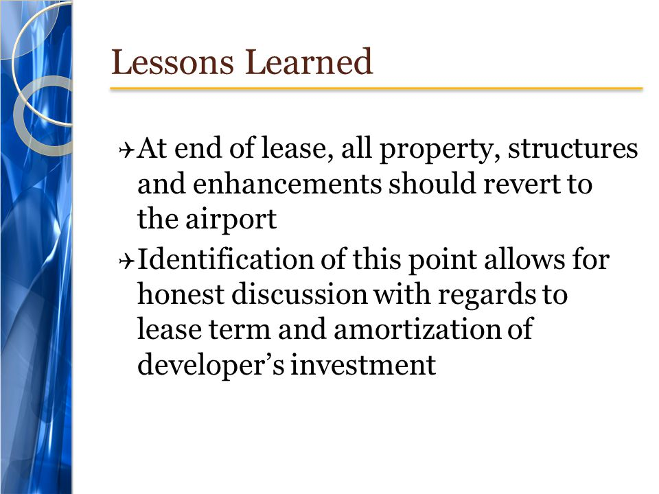 Lessons Learned  At end of lease, all property, structures and enhancements should revert to the airport  Identification of this point allows for honest discussion with regards to lease term and amortization of developer's investment