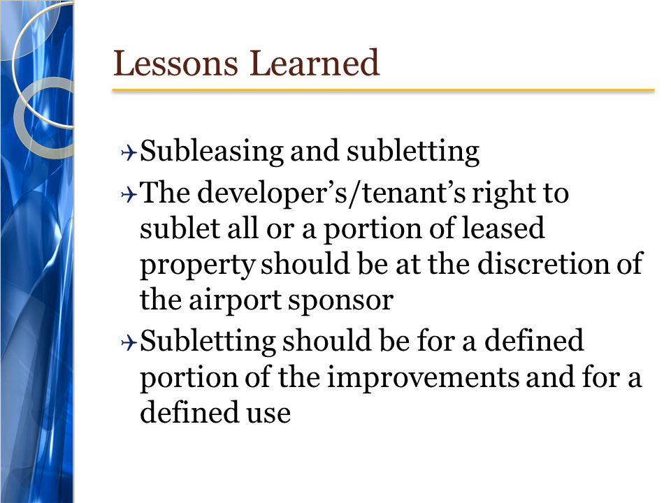 Lessons Learned  Subleasing and subletting  The developer's/tenant's right to sublet all or a portion of leased property should be at the discretion of the airport sponsor  Subletting should be for a defined portion of the improvements and for a defined use