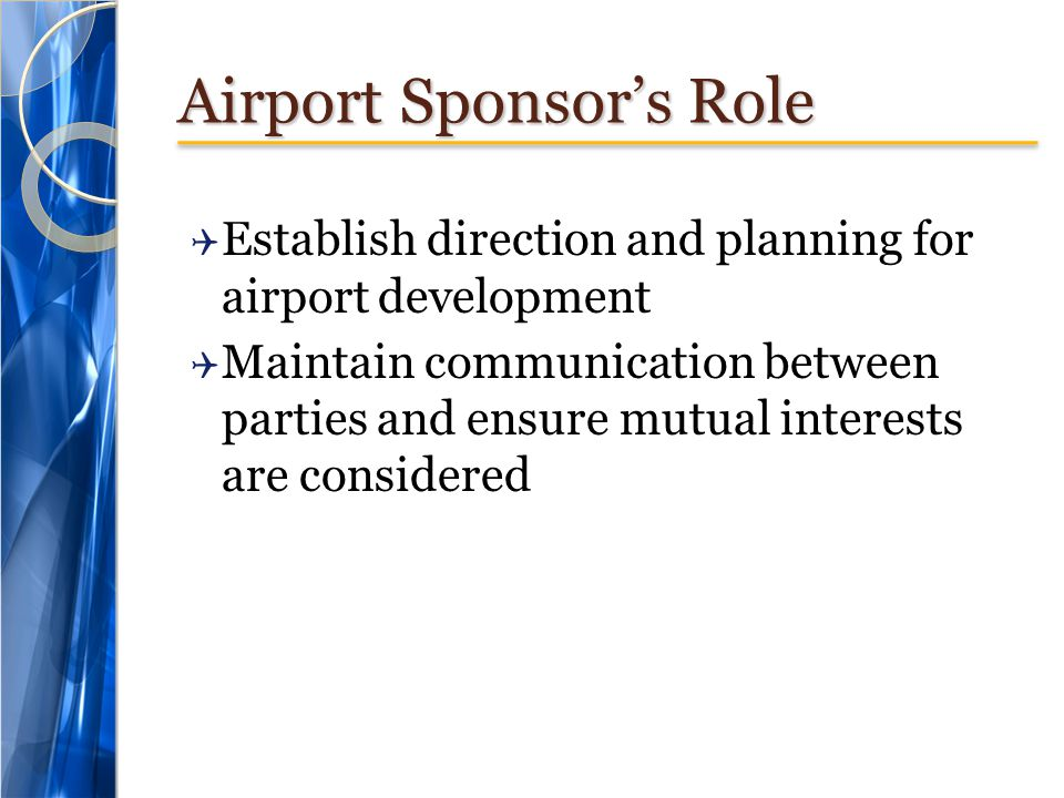 Airport Sponsor's Role  Establish direction and planning for airport development  Maintain communication between parties and ensure mutual interests