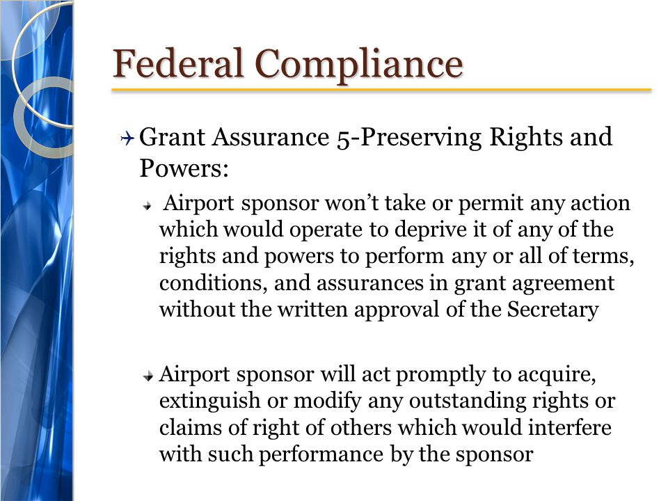 Federal Compliance  Grant Assurance 5-Preserving Rights and Powers: Airport sponsor won't take or permit any action which would operate to deprive it of any of the rights and powers to perform any or all of terms, conditions, and assurances in grant agreement without the written approval of the Secretary Airport sponsor will act promptly to acquire, extinguish or modify any outstanding rights or claims of right of others which would interfere with such performance by the sponsor