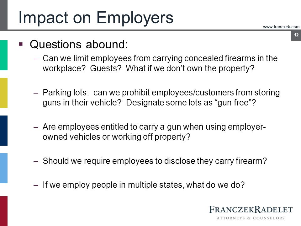 www.franczek.com 12 Impact on Employers  Questions abound: –Can we limit employees from carrying concealed firearms in the workplace? Guests? What if