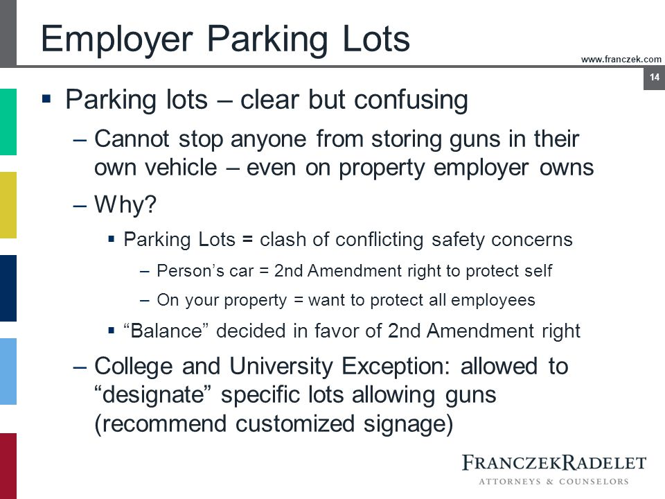 www.franczek.com 14 Employer Parking Lots  Parking lots – clear but confusing –Cannot stop anyone from storing guns in their own vehicle – even on pr