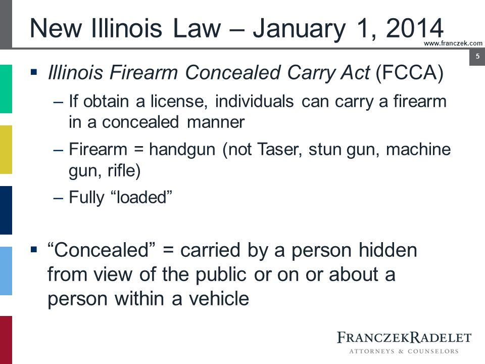 www.franczek.com 5 New Illinois Law – January 1, 2014  Illinois Firearm Concealed Carry Act (FCCA) –If obtain a license, individuals can carry a fire