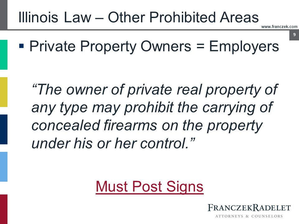 "www.franczek.com 9 Illinois Law – Other Prohibited Areas  Private Property Owners = Employers ""The owner of private real property of any type may pro"