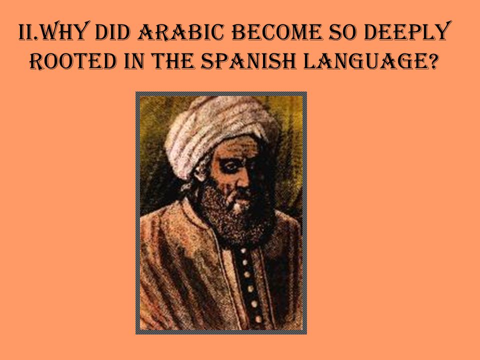 II.Why did Arabic become so deeply rooted in the Spanish language?