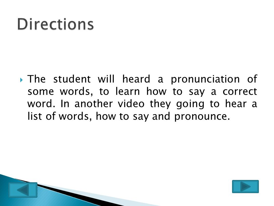  The student will heard a pronunciation of some words, to learn how to say a correct word.