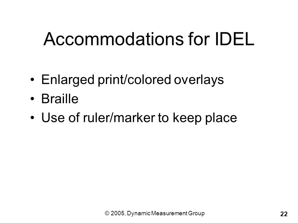 © 2005, Dynamic Measurement Group 22 Accommodations for IDEL Enlarged print/colored overlays Braille Use of ruler/marker to keep place