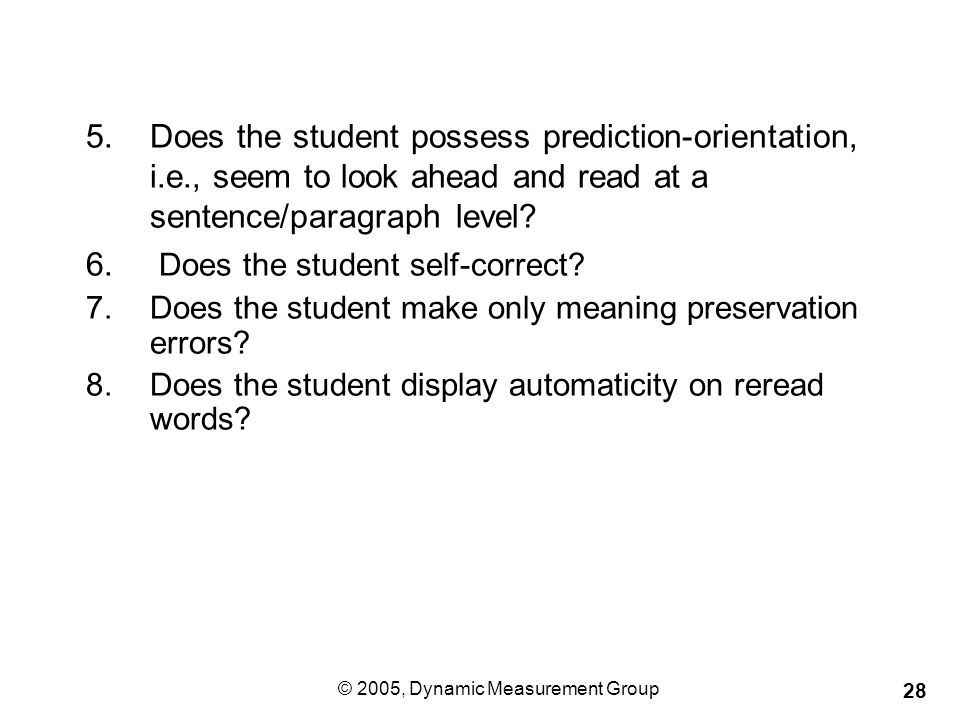 © 2005, Dynamic Measurement Group 28 5.Does the student possess prediction-orientation, i.e., seem to look ahead and read at a sentence/paragraph level.