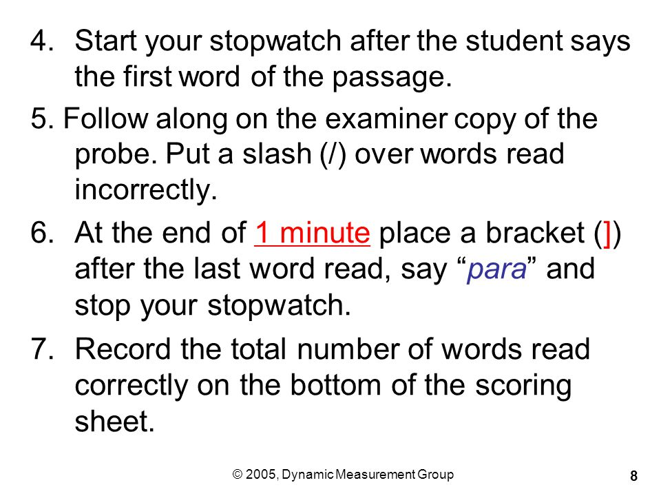© 2005, Dynamic Measurement Group 8 4.Start your stopwatch after the student says the first word of the passage.