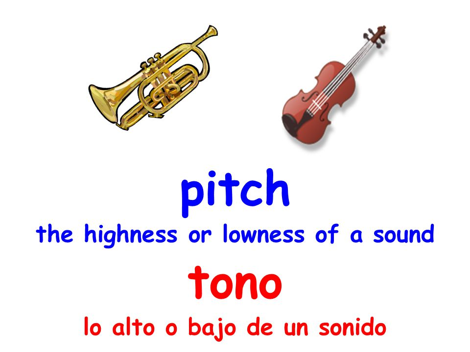 pitch the highness or lowness of a sound tono lo alto o bajo de un sonido