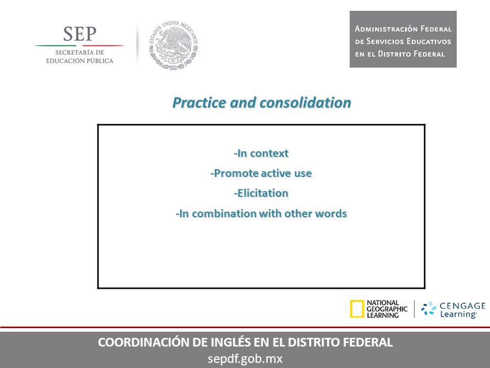 Practice and consolidation -In context -Promote active use -Elicitation -In combination with other words COORDINACIÓN DE INGLÉS EN EL DISTRITO FEDERAL
